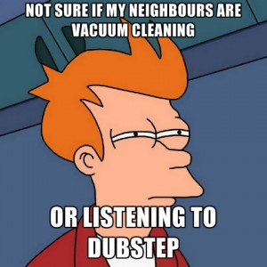 not-sure-if-my-neighbours-are-vacuum-cleaning-or-listening-to-dubstep